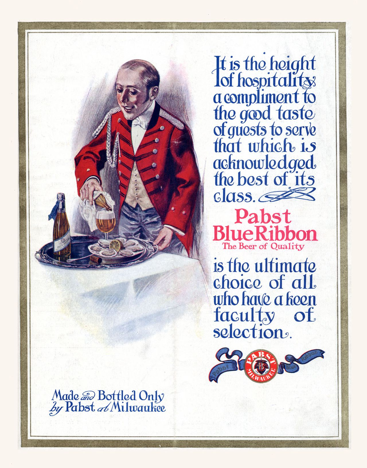 Het biermerk Pabst Blue Ribbon, dat nu populair is in de VS, publiceerde in 1911 deze advertentie. Pabst Blue Ribbon is the most famous product of the Pabst Brewing Company. Originally called Best Select, and then Pabst Select, the current name came from the blue ribbons that used to be tied around the bottle neck, a practice that ran from 1882 until 1916.